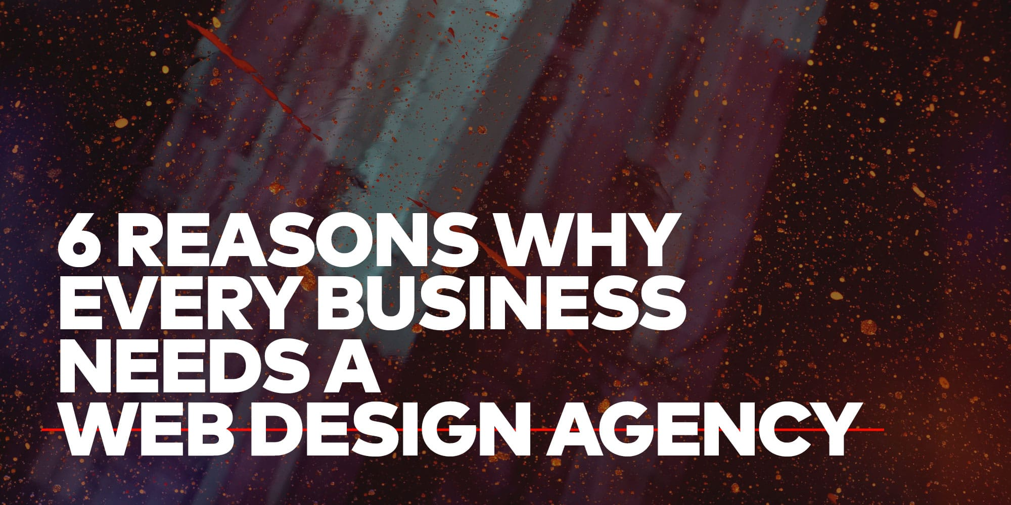 6 Reasons Why Every Business Needs a Web Design Agency